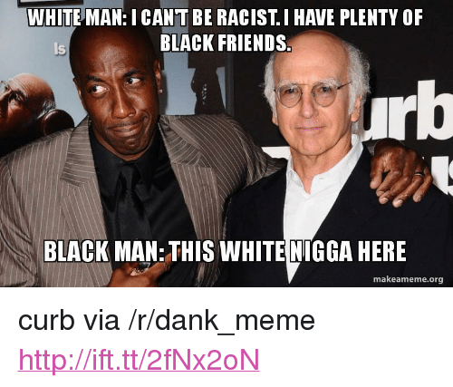 "Black Friends: WHITE MAN: I CANT BE RACIST. I HAVE PLENTY OF  BLACK FRIENDS  Is  BLACK MAN: THIS WHITE NIGGA HERE  makeameme.org <p>curb via /r/dank_meme <a href=""http://ift.tt/2fNx2oN"">http://ift.tt/2fNx2oN</a></p>"