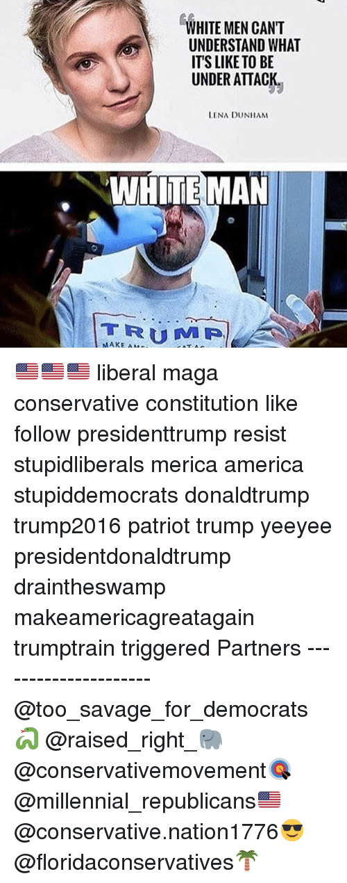 America, Memes, and Savage: WHITE MEN CANT  UNDERSTAND WHAT  ITS LIKE TO BE  UNDER ATTACK  LENA DUNHAM  WHITE MAN  TE MAN  TRUMP  MAKE AM 🇺🇸🇺🇸🇺🇸 liberal maga conservative constitution like follow presidenttrump resist stupidliberals merica america stupiddemocrats donaldtrump trump2016 patriot trump yeeyee presidentdonaldtrump draintheswamp makeamericagreatagain trumptrain triggered Partners --------------------- @too_savage_for_democrats🐍 @raised_right_🐘 @conservativemovement🎯 @millennial_republicans🇺🇸 @conservative.nation1776😎 @floridaconservatives🌴