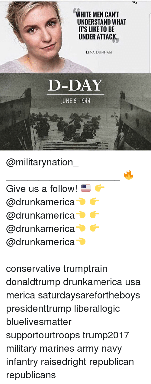 Memes, Army, and Marines: WHITE MEN CANT  UNDERSTAND WHAT  ITS LIKE TO BE  UNDER ATTACK.  LENA DUNHAM  D-DAY  JUNE 6, 1944 @militarynation_ _____________________ 🔥Give us a follow! 🇺🇸 👉@drunkamerica👈 👉@drunkamerica👈 👉@drunkamerica👈 👉@drunkamerica👈 ________________________ conservative trumptrain donaldtrump drunkamerica usa merica saturdaysarefortheboys presidenttrump liberallogic bluelivesmatter supportourtroops trump2017 military marines army navy infantry raisedright republican republicans
