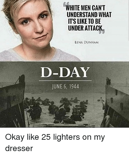 Memes, Okay, and White: WHITE MEN CAN'T  UNDERSTAND WHAT  ITS LIKE TO BE  UNDER ATTACK  LENA DUNHAM  D-DAY  JUNE 6, 1944 Okay like 25 lighters on my dresser