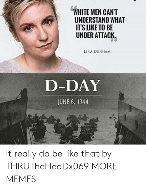 Lena: WHITE MEN CANT  UNDERSTAND WHAT  IT'S LIKE TO BE  UNDER ATTACK  LENA DUNHAM  D-DAY  JUNE 6, 1944 It really do be like that by THRUTheHeaDx069 MORE MEMES