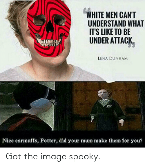 earmuffs: WHITE MEN CAN'T  UNDERSTAND WHAT  IT'S LIKE TO BE  UNDER ATTACK  LENA DUNHAM  Nice earmuffs, Potter, did your mum make them for you? Got the image spooky.