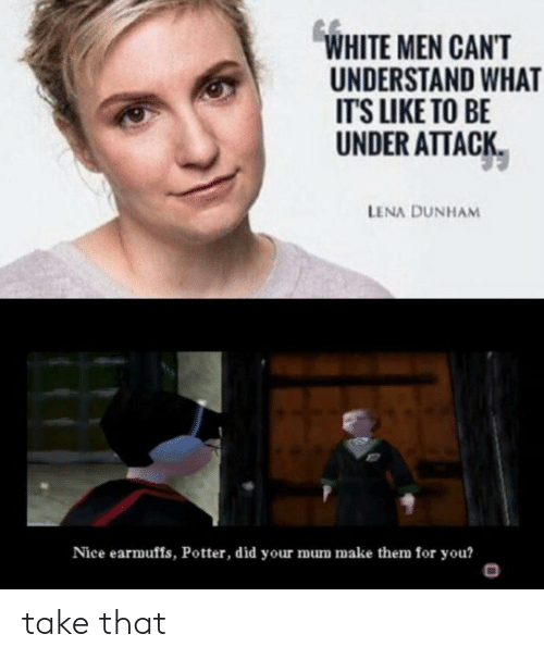 earmuffs: WHITE MEN CAN'T  UNDERSTAND WHAT  IT'S LIKE TO BE  UNDER ATTACK  LENA DUNHAM  Nice earmuffs, Potter, did your mum make them for you?  O take that