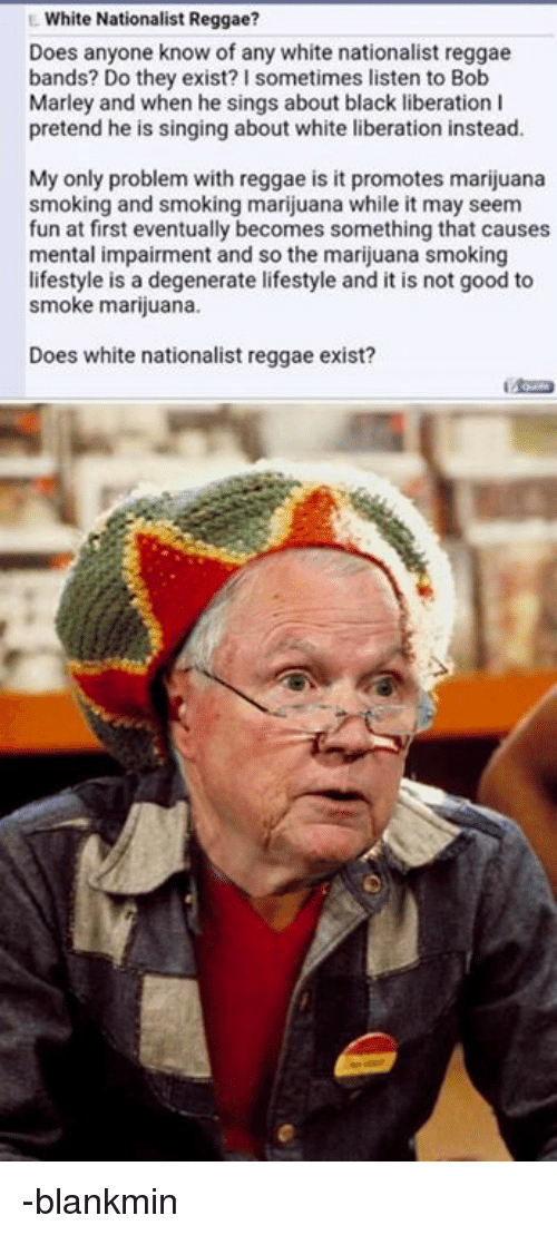 Bob Marley, Reggae, and Singing: White Nationalist Reggae?  Does anyone know of any white nationalist reggae  bands? Do they exist? I sometimes listen to Bob  Marley and when he sings about black liberation I  pretend he is singing about white liberation instead.  My only problem with reggae is it promotes marijuana  smoking and smoking marijuana while it may seem  fun at first eventually becomes something that causes  mental impairment and so the marijuana smoking  lifestyle is a degenerate lifestyle and it is not good to  smoke marijuana.  Does white nationalist reggae exist? -blankmin