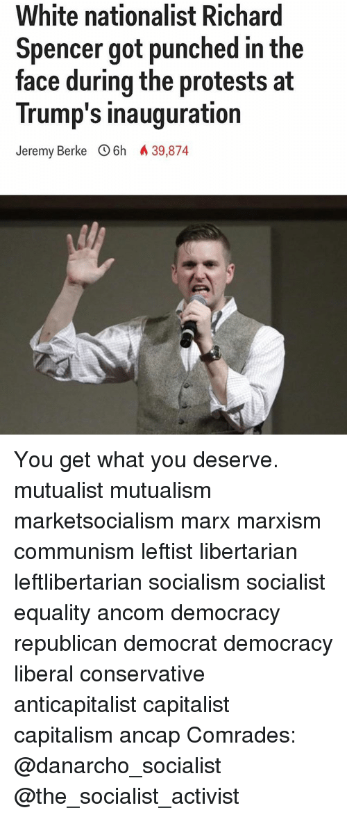 Memes, Capitalist, and Socialist: White nationalist Richard  Spencer got punched in the  face during the protests at  Trump's inauguration  Jeremy Berke 6h A 39,874 You get what you deserve. mutualist mutualism marketsocialism marx marxism communism leftist libertarian leftlibertarian socialism socialist equality ancom democracy republican democrat democracy liberal conservative anticapitalist capitalist capitalism ancap Comrades: @danarcho_socialist @the_socialist_activist