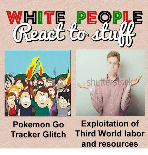 Pokemon, World, and Sassy Socialast: WHITE PEOP  shutter  Pokemon Go Exploitation of  Tracker Glitch Third World labor  and resources