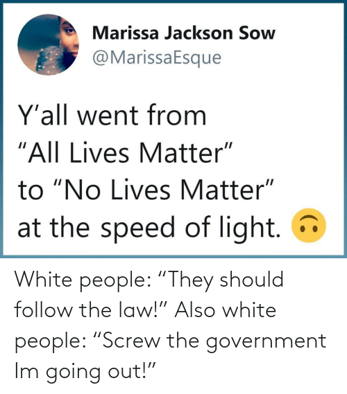 "Government: White people: ""They should follow the law!"" Also white people: ""Screw the government Im going out!"""