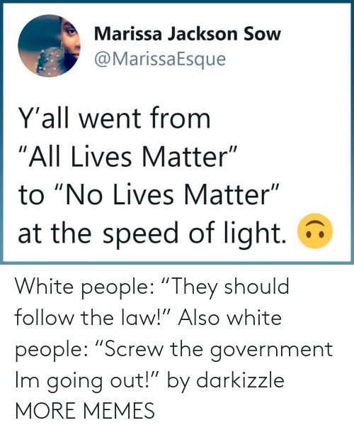 "Government: White people: ""They should follow the law!"" Also white people: ""Screw the government Im going out!"" by darkizzle MORE MEMES"