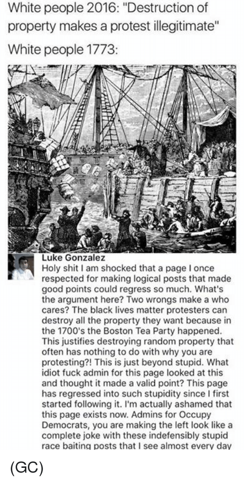 """Black Lives Matter, Memes, and Party: White people 2016: """"Destruction of  property makes a protest illegitimate""""  White people 1773  Luke Gonzalez  Holy shit I am shocked that a page I once  respected for making logical posts that made  good points could regress so much. What's  the argument here? Two wrongs make a who  cares? The black lives matter protesters can  destroy all the property they want because in  the 1700's the Boston Tea Party happened  This justifies destroying random property that  often has nothing to do with why you are  protesting?! This is just beyond stupid. What  idiot fuck admin for this page looked at this  and thought it made a valid point? This page  has regressed into such stupidity since I first  started following it. I'm actually ashamed that  this page exists now. Admins for Occupy  Democrats, you are making the left look like a  complete joke with these indefensibly stupid  race baiting posts that I see almost every day (GC)"""