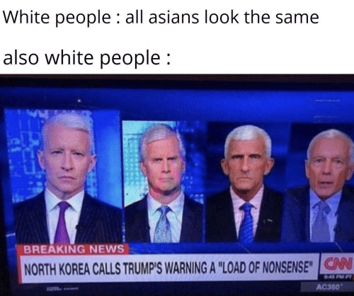 """Asians: White people : all asians look the same  also white people;  BREAKING NEWS  V  NORTH KOREA CALLS TRUMP'S WARNING A """"LOAD OF NONSENSE""""IG  AC360"""