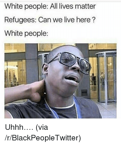 All Lives Matter: White people: All lives matter  Refugees: Can we live here?  White people: <p>Uhhh&hellip;. (via /r/BlackPeopleTwitter)</p>