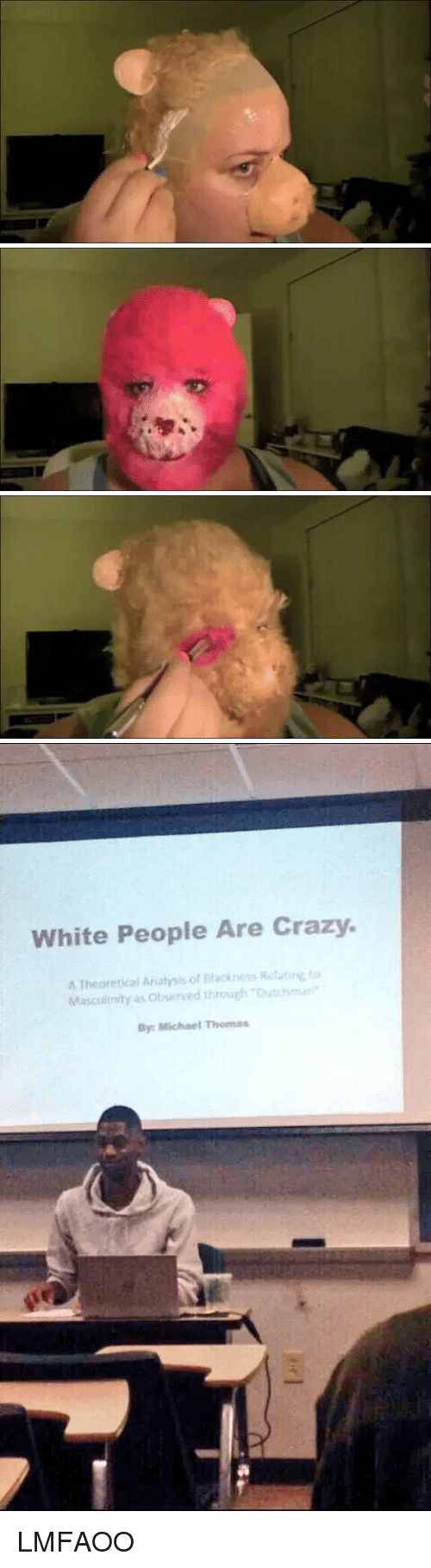 White People: White People Are Crazy.  A Theoretical Anatmis of Mackness Rotarire to  Masculinity as obsurved through Dutchmar  By: Michael Thomas LMFAOO