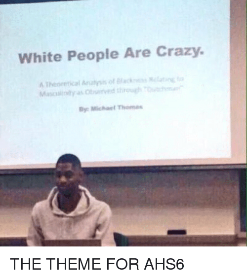 white people are crazy: White People Are Crazy.  Analysis of  A Theoretical  Dye Michael Thomas THE THEME FOR AHS6