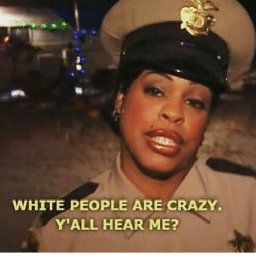 Memes, 🤖, and White People Are Crazy: WHITE PEOPLE ARE CRAZY.  Y ALL HEAR ME?