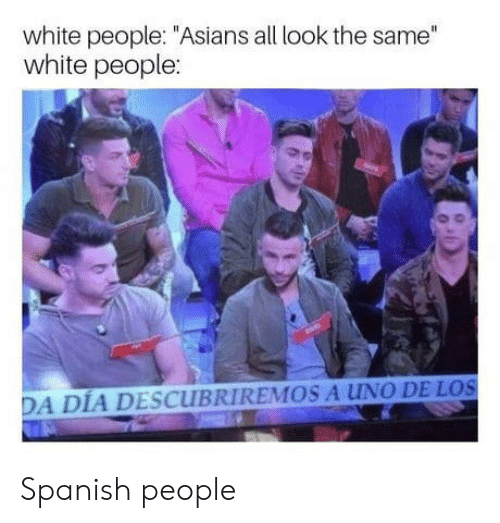 "All Look The Same: white people: ""Asians all look the same""  white people:  DA DIA DESCUBRIREMOS A UNO DE LOS Spanish people"