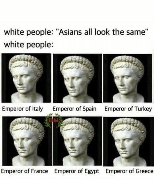 "White People, France, and Greece: white people: ""Asians all look the same""  white people:  Emperor of Italy  Emperor of Spain  Emperor of Turkey  IIM  Emperor of France  Emperor of Egypt  Emperor of Greece"