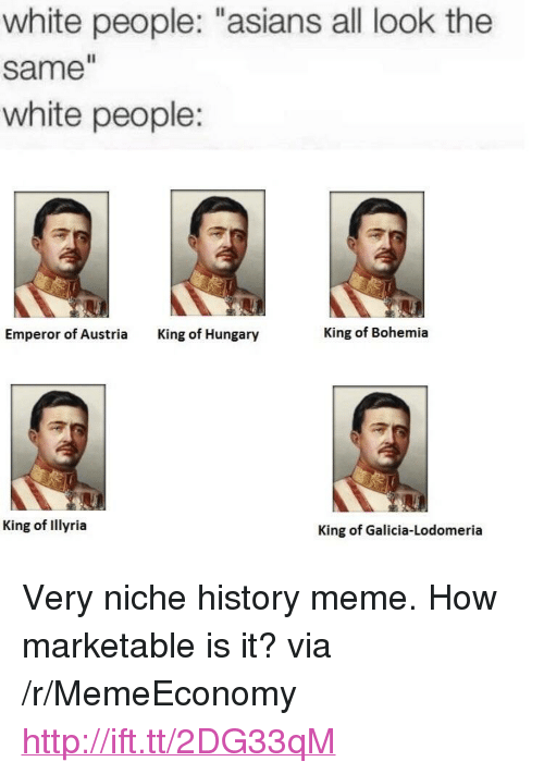 "All Look The Same: white people: ""asians all look the  same  white people:  Emperor of Austria  King of Hungary  King of Bohemia  King of Illyria  King of Galicia-Lodomeria <p>Very niche history meme. How marketable is it? via /r/MemeEconomy <a href=""http://ift.tt/2DG33qM"">http://ift.tt/2DG33qM</a></p>"