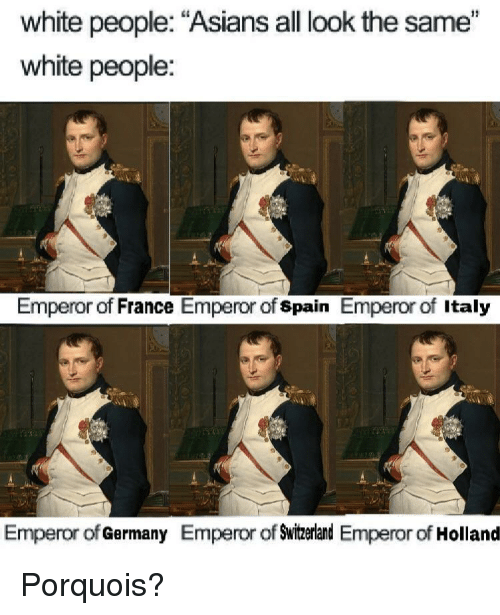 "All Look The Same: white people: ""Asians all look the same""  white people:  Emperor of France Emperor of spain Emperor of Italy  Emperor of Germany Emperor of Swizerland Emperor of Holland Porquois?"