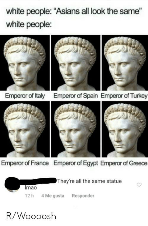 "All Look The Same: white people: ""Asians all look the same""  white people:  Emperor of Italy  Emperor of Spain Emperor of Turkey  Emperor of France  Emperor of Egypt Emperor of Greece  They're all the same statue  Imao  4 Me gusta  12 h  Responder R/Woooosh"
