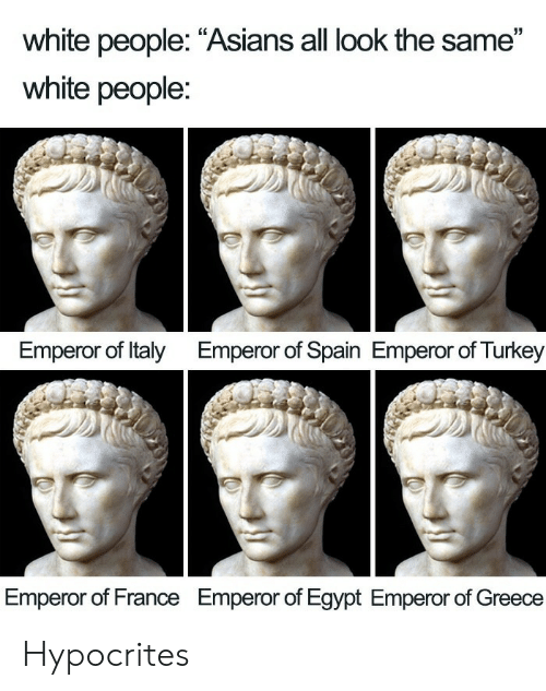"All Look The Same: white people: ""Asians all look the same""  white people:  Emperor of Italy  Emperor of Spain Emperor of Turkey  Emperor of France  Emperor of Egypt Emperor of Greece Hypocrites"