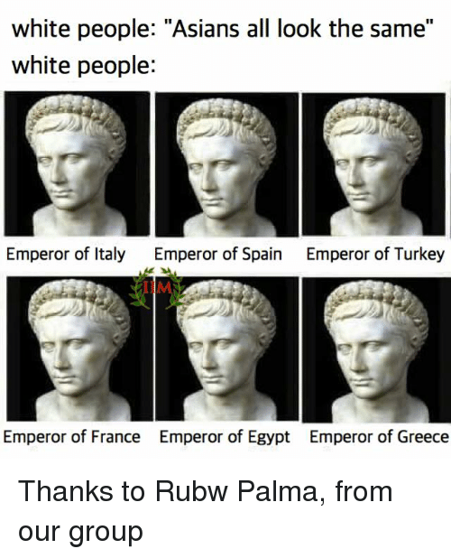 "All Look The Same: white people: ""Asians all look the same""  white people:  Emperor of Italy  Emperor of Spain  Emperor of Turkey  Emperor of France Emperor of Egypt Emperor of Greece Thanks to Rubw Palma, from our group"