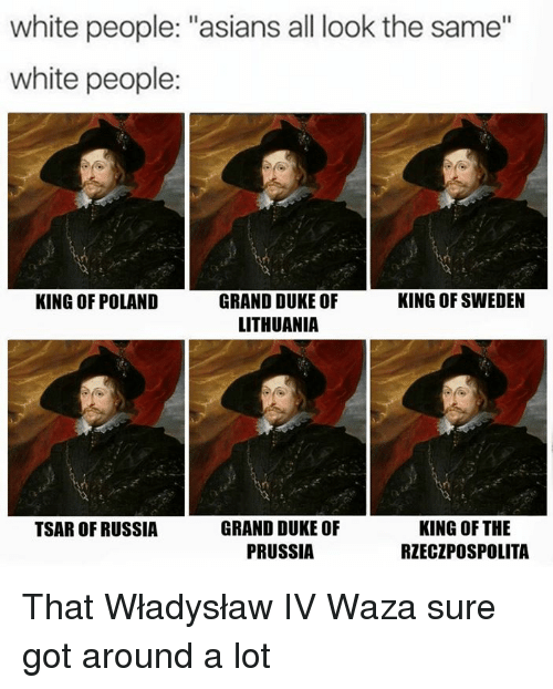 "All Look The Same: white people: ""asians all look the same""  white people:  GRAND DUKE OF  KING OF SWEDEN  KING OF POLAND  LITHUANIA  KING OF THE  GRAND DUKE OF  TSAR OF RUSSIA  PRUSSIA  RZECZPOSPOLITA That Władysław IV Waza sure got around a lot"