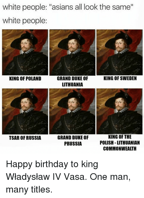 "All Look The Same: white people: ""asians all look the same""  white people:  KING OF POLAND  KING OF SWEDEN  GRAND DUKE OF  LITHUANIA  GRAND DUKE OF  PRUSSIA  KING OF THE  POLISH -LITHUANIAN  COMMONWEALTH  TSAR OF RUSSIA Happy birthday to king Władysław IV Vasa. One man, many titles."