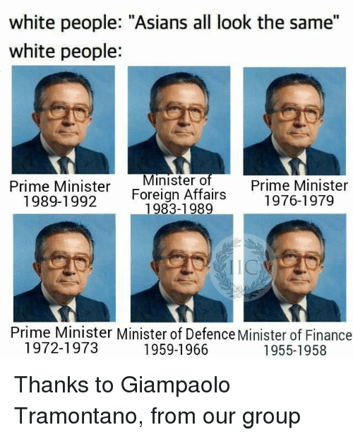 "All Look The Same: white people: ""Asians all look the same""  white people:  Prime Minister  Minister o  Prime Minister  1989-1992 Foreign Affairs  1976-1979  1983-1989  Prime Minister Minister of Defence Minister of Finance  1972-1973  1959-1966  1955-1958 Thanks to Giampaolo Tramontano, from our group"