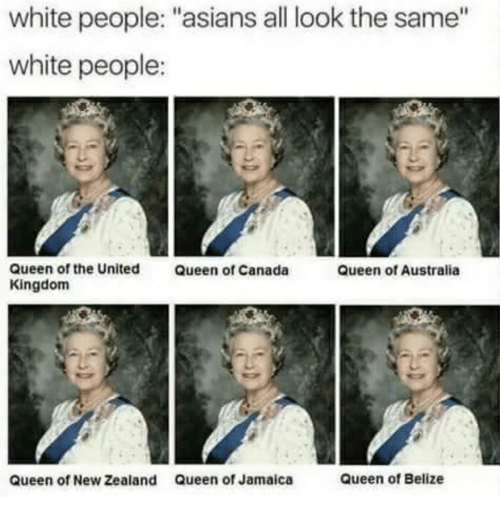 "All Look The Same: white people: ""asians all look the same""  white people:  Queen of the United  Kingdom  Queen of Canada  Queen of Australia  queen of New Zealand  Queen of Jamaica  Queen of Belize"
