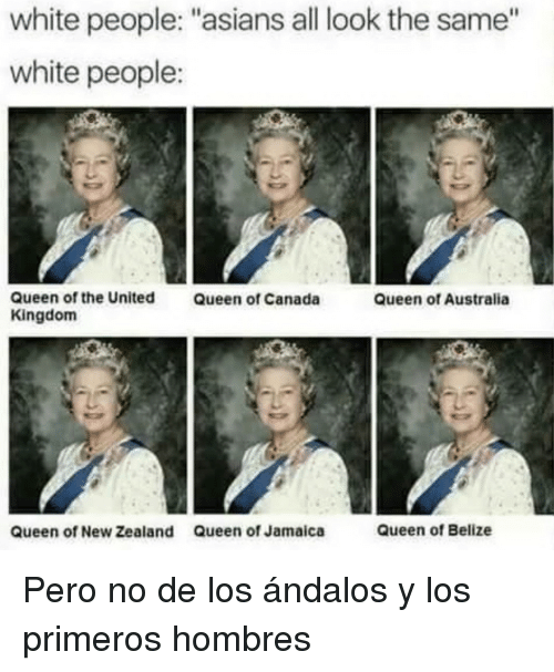 "All Look The Same: white people: ""asians all look the same""  white people:  Queen of the United  Kingdom  Queen of Canada  Queen of Australia  queen of New Zealand  Queen of Jamaica  Queen of Belize <p>Pero no de los ándalos y los primeros hombres</p>"
