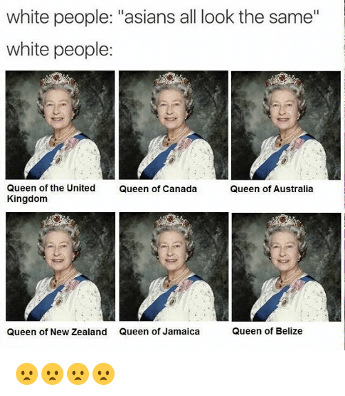 "All Look The Same: white people: ""asians all look the same""  white people:  Queen of the United  Queen of Canada  Queen of Australia  Kingdom  Queen of Belize  Queen of New Zealand Queen of Jamaica 😦😦😦😦"