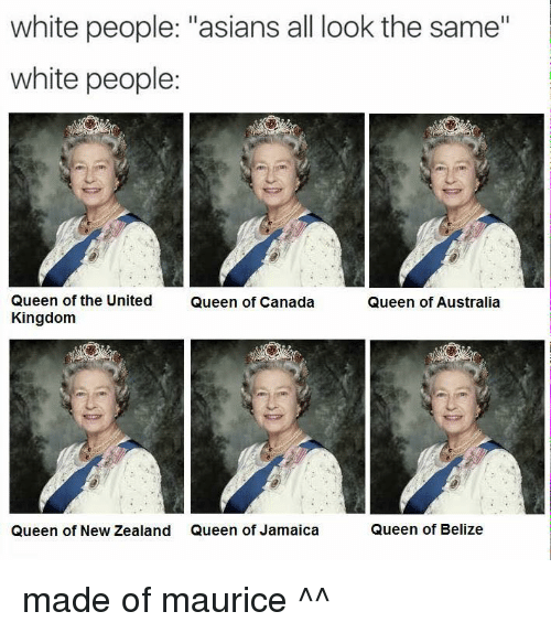 "All Look The Same: white people: ""asians all look the same""  white people:  Queen of the United  Queen of Canada  Queen of Australia  Kingdom  Queen of New Zealand Queen of Jamaica  Queen of Belize made of maurice ^^"