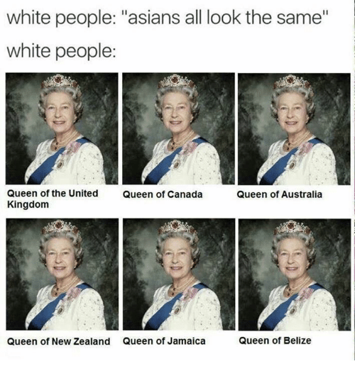"All Look The Same: white people: ""asians all look the same""  white people:  Queen of the United  Queen of Canada  Queen of Australia  Kingdom  Queen of New Zealand Queen of Jamaica  Queen of Belize"