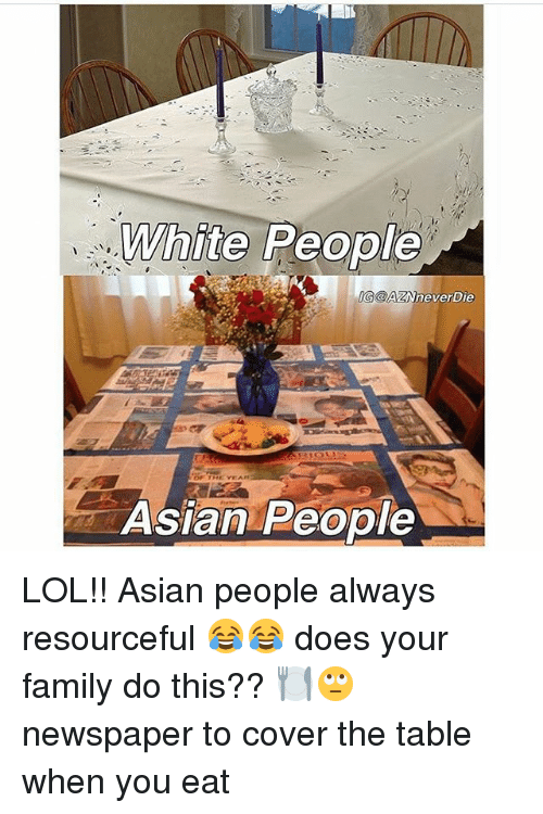 Asian People: White  People  AZN never Die  OF THE YEA  Asian People LOL!! Asian people always resourceful 😂😂 does your family do this?? 🍽🙄 newspaper to cover the table when you eat