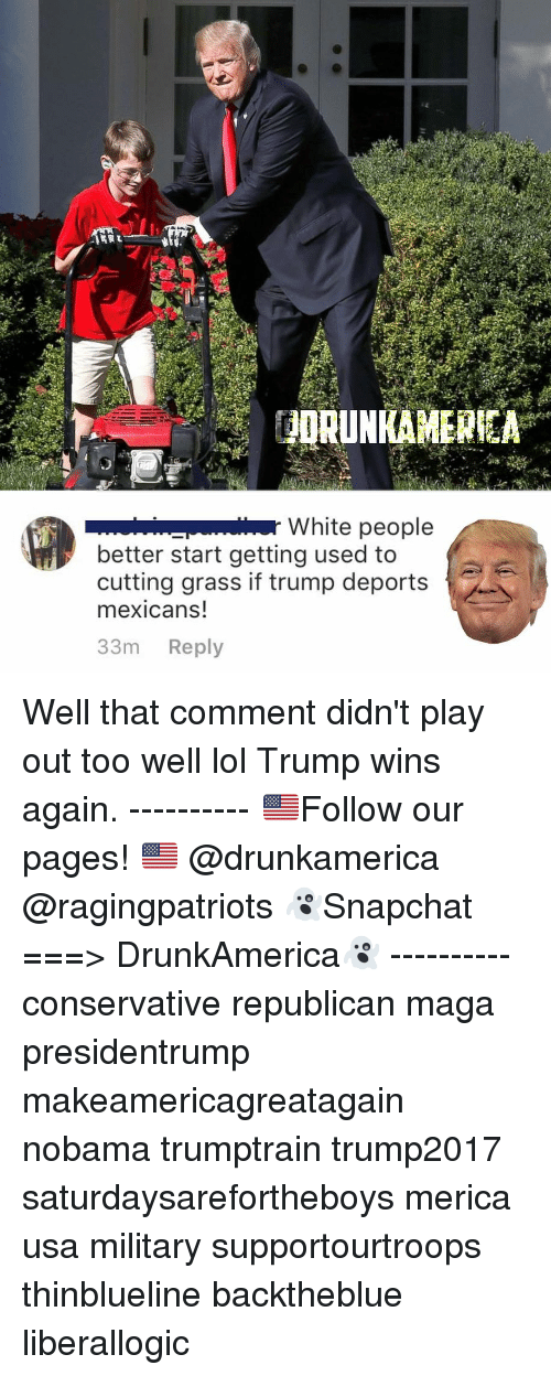 Trump Wins: White people  better start getting used to  cutting grass if trump deports  mexicans!  33m Reply Well that comment didn't play out too well lol Trump wins again. ---------- 🇺🇸Follow our pages! 🇺🇸 @drunkamerica @ragingpatriots 👻Snapchat ===> DrunkAmerica👻 ---------- conservative republican maga presidentrump makeamericagreatagain nobama trumptrain trump2017 saturdaysarefortheboys merica usa military supportourtroops thinblueline backtheblue liberallogic