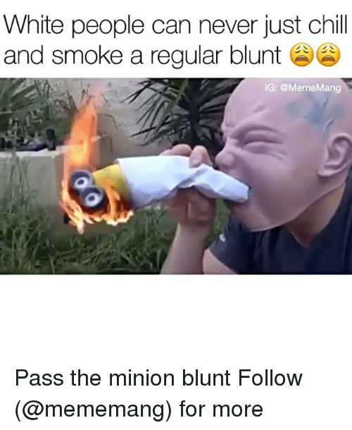 Blunts, Chill, and Smoking: White people can never just chill  and smoke a regular blunt  IG: @MemeMang Pass the minion blunt Follow (@mememang) for more