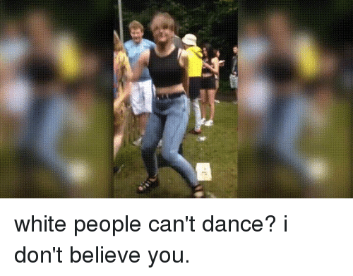 Funny Can T Dance Meme : White people can t dance i don believe you