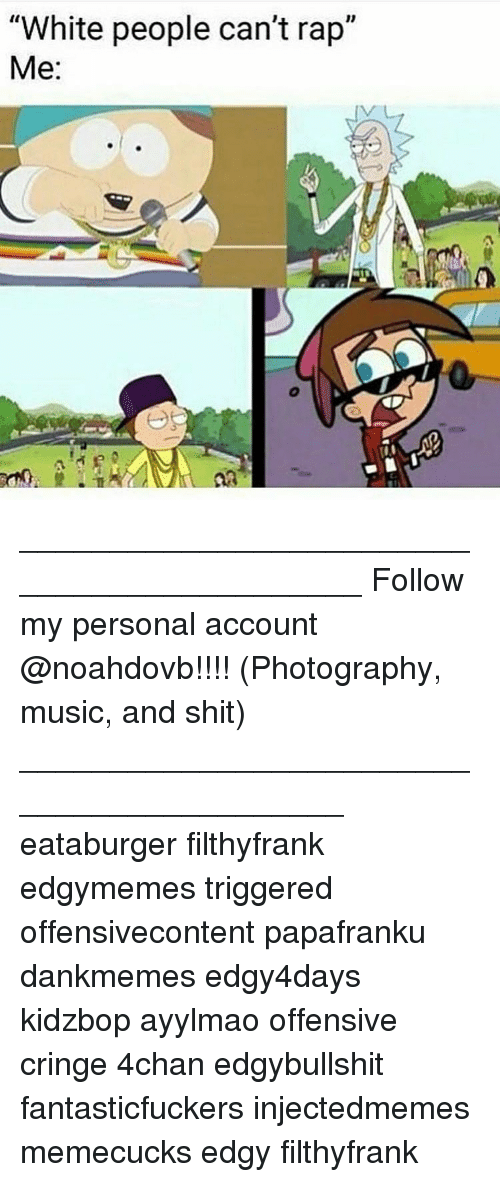 """Offensives: """"White people can't rap""""  Me ____________________________________________ Follow my personal account @noahdovb!!!! (Photography, music, and shit) ___________________________________________ eataburger filthyfrank edgymemes triggered offensivecontent papafranku dankmemes edgy4days kidzbop ayylmao offensive cringe 4chan edgybullshit fantasticfuckers injectedmemes memecucks edgy filthyfrank"""