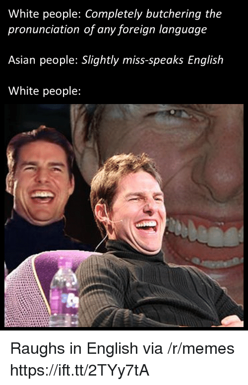 Asian People: White people: Completely butchering the  pronunciation of any foreign language  Asian people: Slightly miss-speaks English  White people: Raughs in English via /r/memes https://ift.tt/2TYy7tA