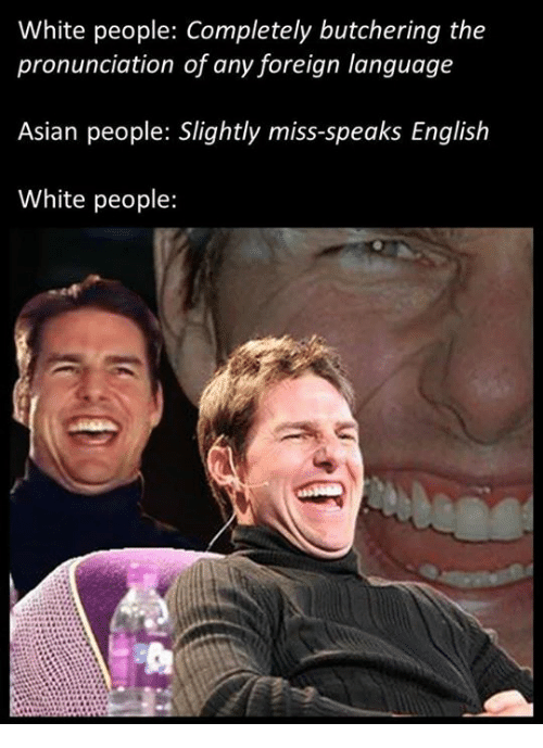 Asian People: White people: Completely butchering the  pronunciation of any foreign language  Asian people: Slightly miss-speaks English  White people: