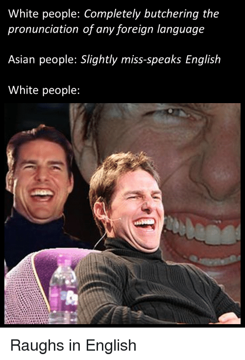 Asian People: White people: Completely butchering the  pronunciation of any foreign language  Asian people: Slightly miss-speaks English  White people: Raughs in English
