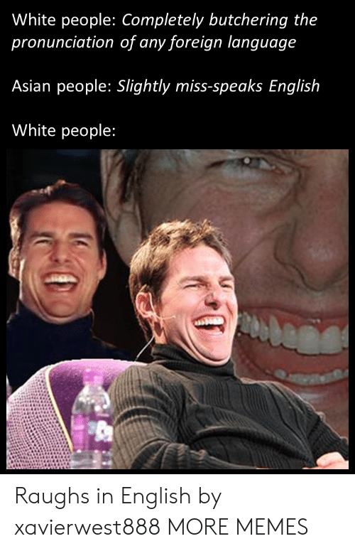Asian People: White people: Completely butchering the  pronunciation of any foreign language  Asian people: Slightly miss-speaks English  White people: Raughs in English by xavierwest888 MORE MEMES