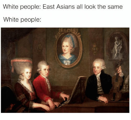 White People, White, and Classical Art: White people: East Asians all look the same  White people:
