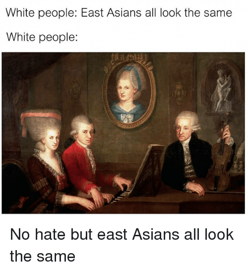 All Look The Same: White people: East Asians all look the same  White people: No hate but east Asians all look the same