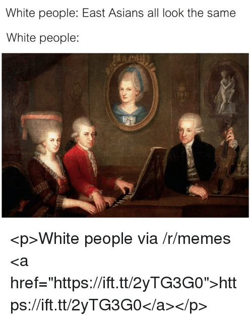 "All Look The Same: White people: East Asians all look the same  White people: <p>White people via /r/memes <a href=""https://ift.tt/2yTG3G0"">https://ift.tt/2yTG3G0</a></p>"