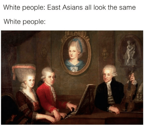 All Look The Same: White people: East Asians all look the same  White people: