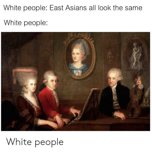 All Look The Same: White people: East Asians all look the same  White people: White people