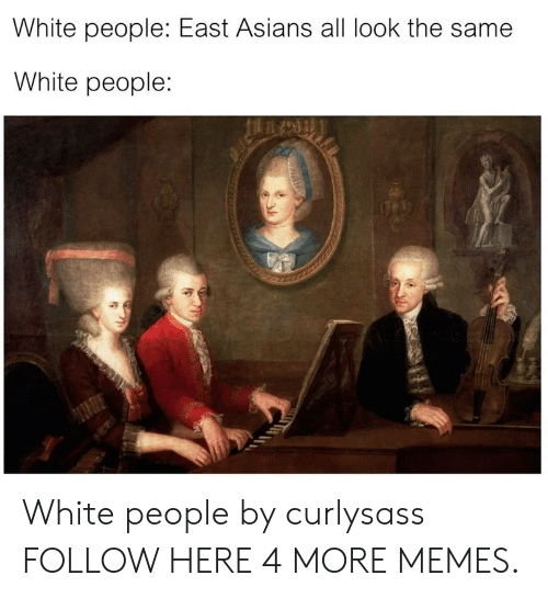 All Look The Same: White people: East Asians all look the same  White people: White people by curlysass FOLLOW HERE 4 MORE MEMES.