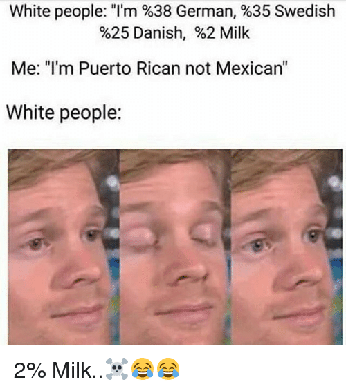 """Memes, White People, and White: White people: """"I'm %38 German, %35 Swedish  %25 Danish, %2 Milk  Me: """"I'm Puerto Rican not Mexican""""  White people: 2% Milk..☠😂😂"""