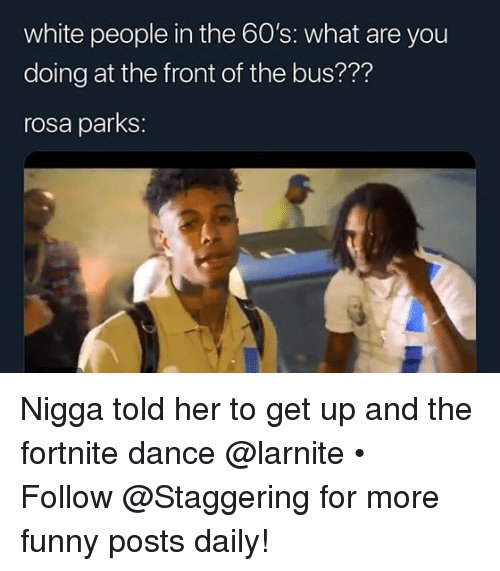 Rosa Parks: white people in the 60's: what are you  doing at the front of the bus???  rosa parks: Nigga told her to get up and the fortnite dance @larnite • ➫➫➫ Follow @Staggering for more funny posts daily!